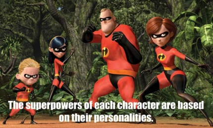 Mr. Incredible is the rock of the family, so his power is super strength. As a mother, Helen is pulled in many different directions but never breaks. Therefore, her power is elasticity. Violet is a shy teenage girl, making her perfectly suited for invisibility. Finally, Dash's super speed matches his hyperactive, younger brother personality.