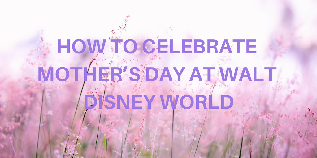 How To Celebrate Mother's Day at Walt Disney World 1