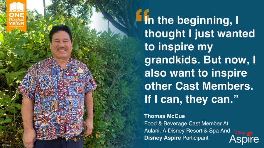 """In the beginning, I thought I just wanted to inspire my grandkids. But now, I also want to inspire other cast members. If I can, they can."" - Thomas McCue, Food & Beverage Cast Member at Aulani, A Disney Resort & Spa and Disney Aspire Participant"